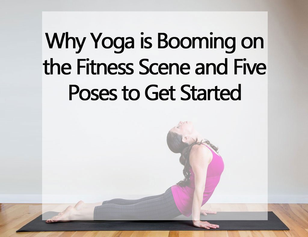 Why Yoga is Booming on the Fitness Scene and Five Poses to Get Started on TotalWellnessClub